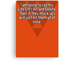 I am going to call my kids Ctrl' Alt and Delete. Then if they muck up i will just hit them all at once.  Canvas Print