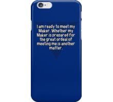 I am ready to meet my Maker. Whether my Maker is prepared for the great ordeal of meeting me is another matter. iPhone Case/Skin