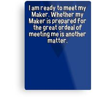 I am ready to meet my Maker. Whether my Maker is prepared for the great ordeal of meeting me is another matter. Metal Print