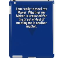 I am ready to meet my Maker. Whether my Maker is prepared for the great ordeal of meeting me is another matter. iPad Case/Skin