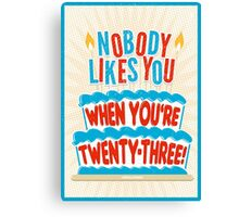 Nobody Likes You When You're 23 Canvas Print