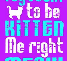 You've Cat to be Kitten me right Meow! by augustinet