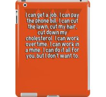 I can get a job.  I can pay the phone bill.  I can cut the lawn' cut my hair' cut down my cholesterol.  I can work overtime.  I can work in a mine.  I can do it all for you' but I don't want to. iPad Case/Skin