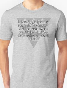 I chased a girl for two years only to discover that her tastes were exactly like mine: We were both crazy about girls.   T-Shirt