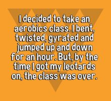 I decided to take an aerobics class. I bent' twisted' gyrated and jumped up and down for an hour. But' by the time I got my leotards on' the class was over. by margdbrown
