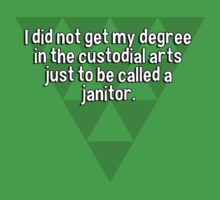 I did not get my degree in the custodial arts just to be called a janitor. by margdbrown