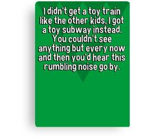 I didn't get a toy train like the other kids' I got a toy subway instead. You couldn't see anything but every now and then you'd hear this rumbling noise go by. Canvas Print