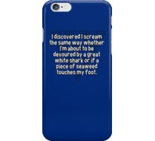 I discovered I scream the same way whether I'm about to be devoured by a great white shark or if a piece of seaweed touches my foot. iPhone Case/Skin