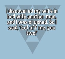 I discovered my wife in bed with another man' and I was crushed. So I said' 'Get off me' you two!' by margdbrown