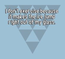 I don't exercise because it makes the ice jump right out of my glass. by margdbrown