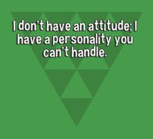 I don't have an attitude; I have a personality you can't handle. by margdbrown