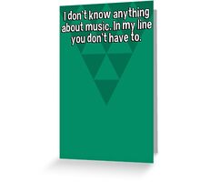 I don't know anything about music. In my line you don't have to. Greeting Card