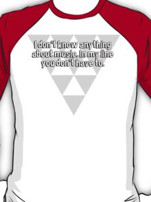 I don't know anything about music. In my line you don't have to. T-Shirt