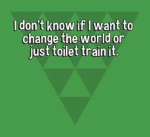 I don't know if I want to change the world or just toilet train it. by margdbrown