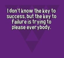 I don't know the key to success' but the key to failure is trying to please everybody. by margdbrown