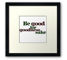 Be good for GOODNESS sake Framed Print