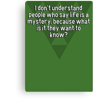 I don't understand people who say life is a mystery' because what is it they want to know? Canvas Print