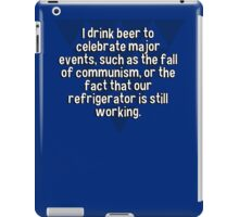 I drink beer to celebrate major events' such as the fall of communism' or the fact that our refrigerator is still working. iPad Case/Skin