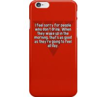 I feel sorry for people who don't drink. When they wake up in the morning' that's as good as they're going to feel all day. iPhone Case/Skin