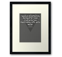 I gave up on Computing Dating after I was stood up by two mainframes' a PC' and a laptop. Framed Print