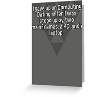I gave up on Computing Dating after I was stood up by two mainframes' a PC' and a laptop. Greeting Card