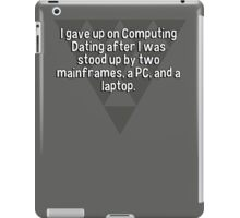 I gave up on Computing Dating after I was stood up by two mainframes' a PC' and a laptop. iPad Case/Skin