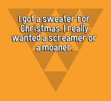 I got a sweater for Christmas. I really wanted a screamer or a moaner. by margdbrown