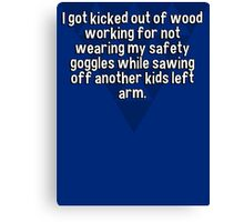 I got kicked out of wood working for not wearing my safety goggles while sawing off another kids left arm. Canvas Print