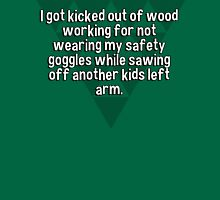 I got kicked out of wood working for not wearing my safety goggles while sawing off another kids left arm. T-Shirt