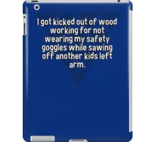 I got kicked out of wood working for not wearing my safety goggles while sawing off another kids left arm. iPad Case/Skin
