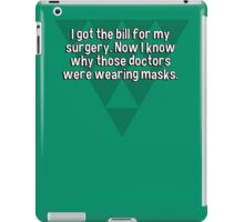 I got the bill for my surgery. Now I know why those doctors were wearing masks. iPad Case/Skin