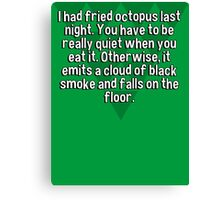 I had fried octopus last night. You have to be really quiet when you eat it. Otherwise' it emits a cloud of black smoke and falls on the floor. Canvas Print