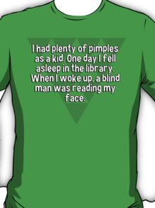 I had plenty of pimples as a kid. One day I fell asleep in the library. When I woke up' a blind man was reading my face.   T-Shirt
