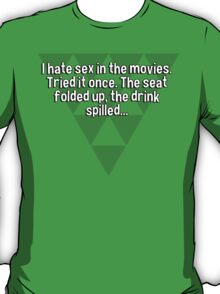 I hate sex in the movies. Tried it once. The seat folded up' the drink spilled...   T-Shirt