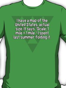 """I have a map of the United States' actual size. It says """"Scale: 1 mile = 1 mile."""" I spent last summer folding it. T-Shirt"""
