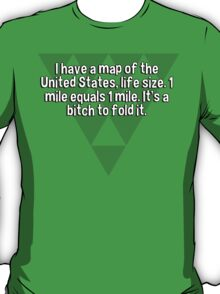 I have a map of the United States' life size. 1 mile equals 1 mile. It's a bitch to fold it. T-Shirt