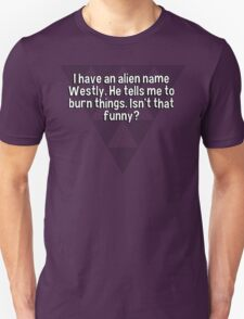 I have an alien name Westly. He tells me to burn things. Isn't that funny? T-Shirt