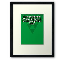 I have an alien name Westly. He tells me to burn things. Isn't that funny? Framed Print