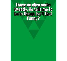 I have an alien name Westly. He tells me to burn things. Isn't that funny? Photographic Print