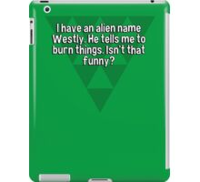 I have an alien name Westly. He tells me to burn things. Isn't that funny? iPad Case/Skin