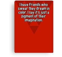 I have friends who swear they dream in color. I say it's just a pigment of their imagination. Canvas Print