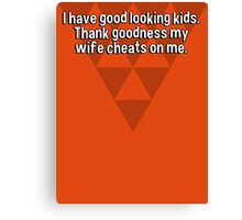I have good looking kids. Thank goodness my wife cheats on me. Canvas Print
