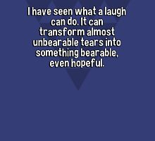 I have seen what a laugh can do. It can transform almost unbearable tears into something bearable' even hopeful. T-Shirt