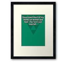 I have spent most of my money on women and beer. The rest I just wasted...  Framed Print