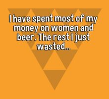 I have spent most of my money on women and beer. The rest I just wasted...  by margdbrown