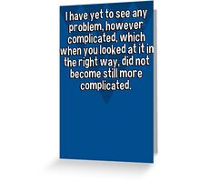 I have yet to see any problem' however complicated' which when you looked at it in the right way' did not become still more complicated. Greeting Card