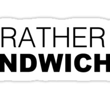 I'D RATHER BE SANDWICHES Sticker