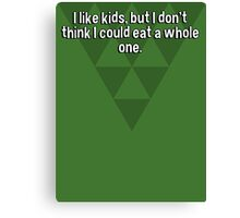 I like kids' but I don't think I could eat a whole one. Canvas Print
