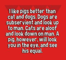 I like pigs better than cat and dogs. Dogs are subservient and look up to man. Cats are aloof and look down on man. A pig' however' will look you in the eye' and see his equal. by margdbrown