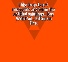 I like to go to art museums and name the untitled paintings... Boy With Pail... Kitten On Fire. T-Shirt